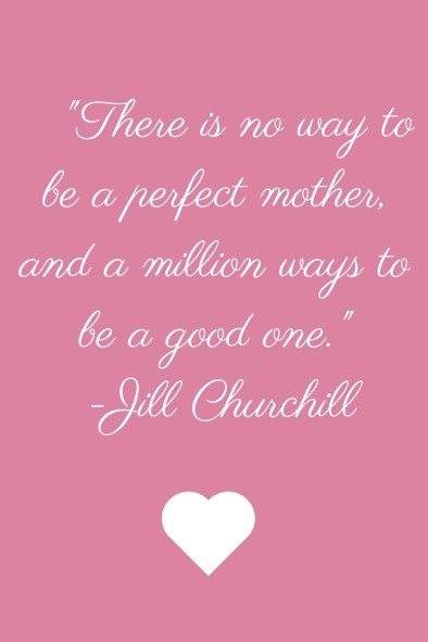 There are no ways to be a perfect mother, and a million ways to be a good one.